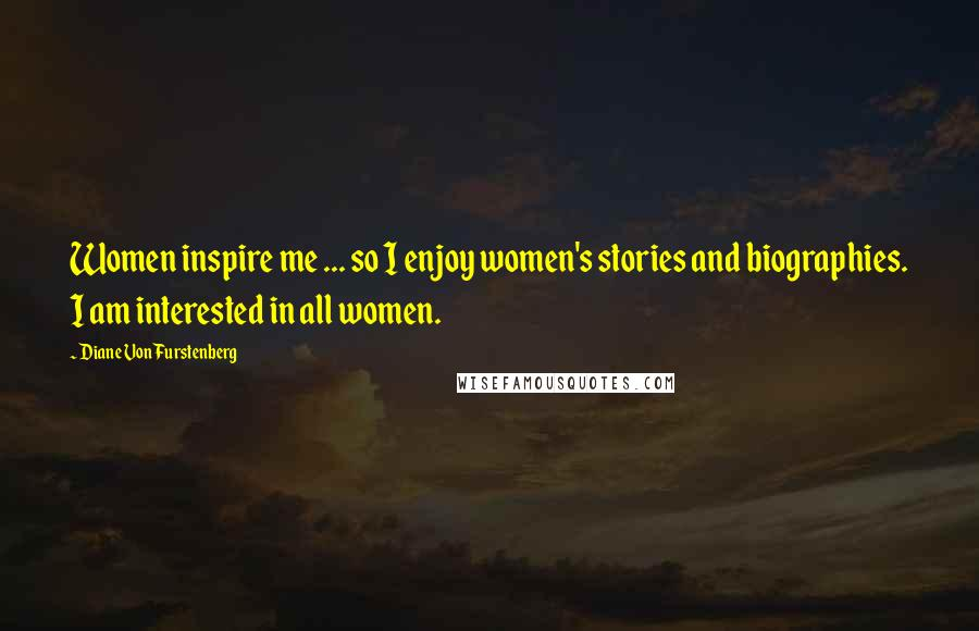Diane Von Furstenberg quotes: Women inspire me ... so I enjoy women's stories and biographies. I am interested in all women.