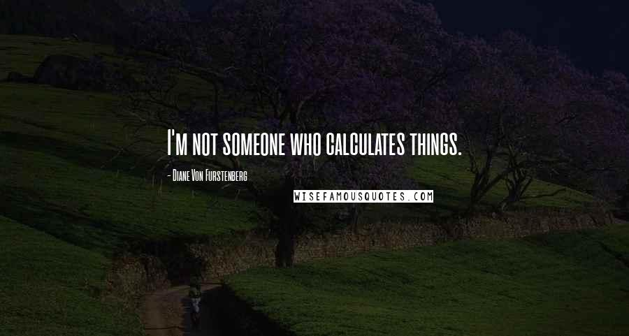 Diane Von Furstenberg quotes: I'm not someone who calculates things.