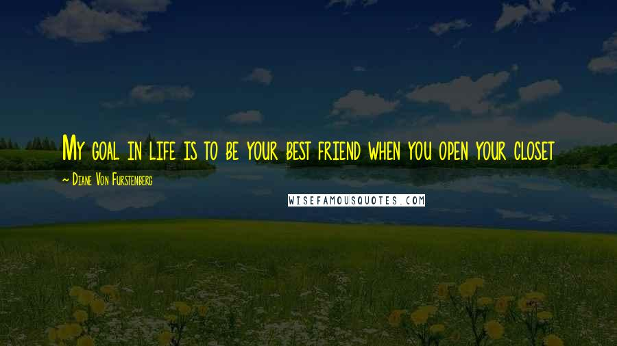 Diane Von Furstenberg quotes: My goal in life is to be your best friend when you open your closet