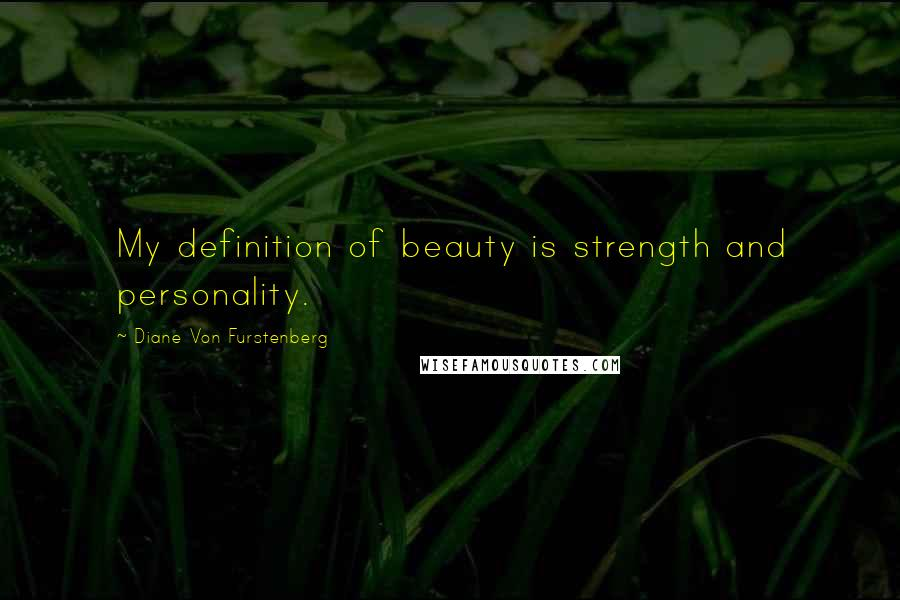 Diane Von Furstenberg quotes: My definition of beauty is strength and personality.