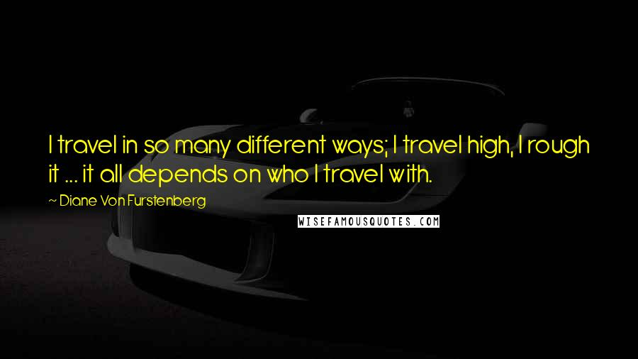 Diane Von Furstenberg quotes: I travel in so many different ways; I travel high, I rough it ... it all depends on who I travel with.