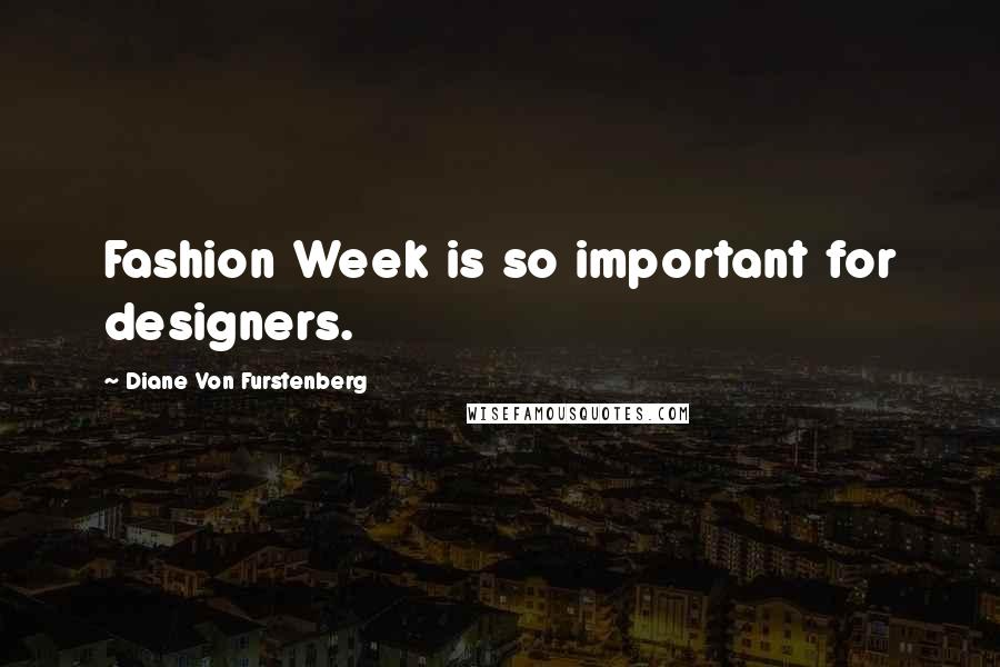Diane Von Furstenberg quotes: Fashion Week is so important for designers.