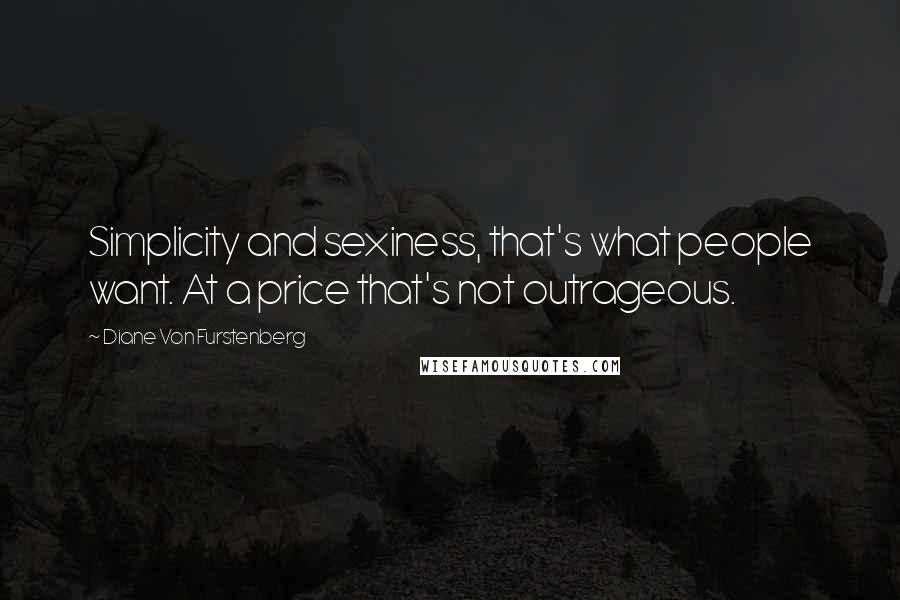 Diane Von Furstenberg quotes: Simplicity and sexiness, that's what people want. At a price that's not outrageous.