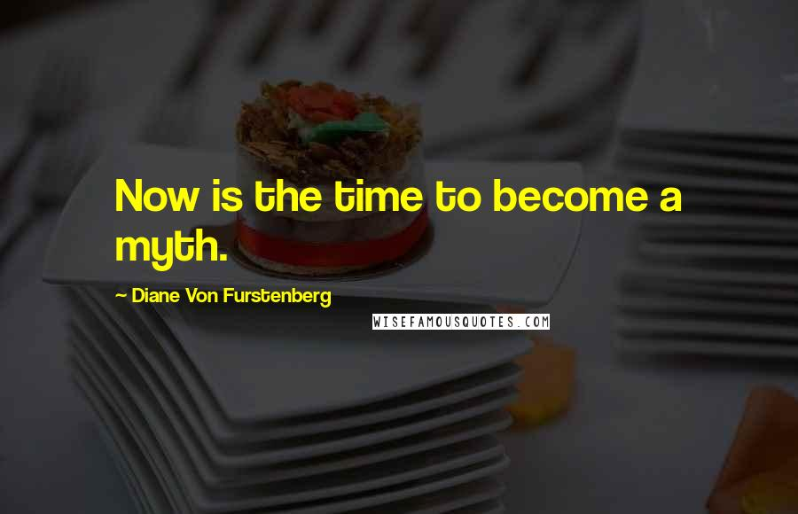 Diane Von Furstenberg quotes: Now is the time to become a myth.