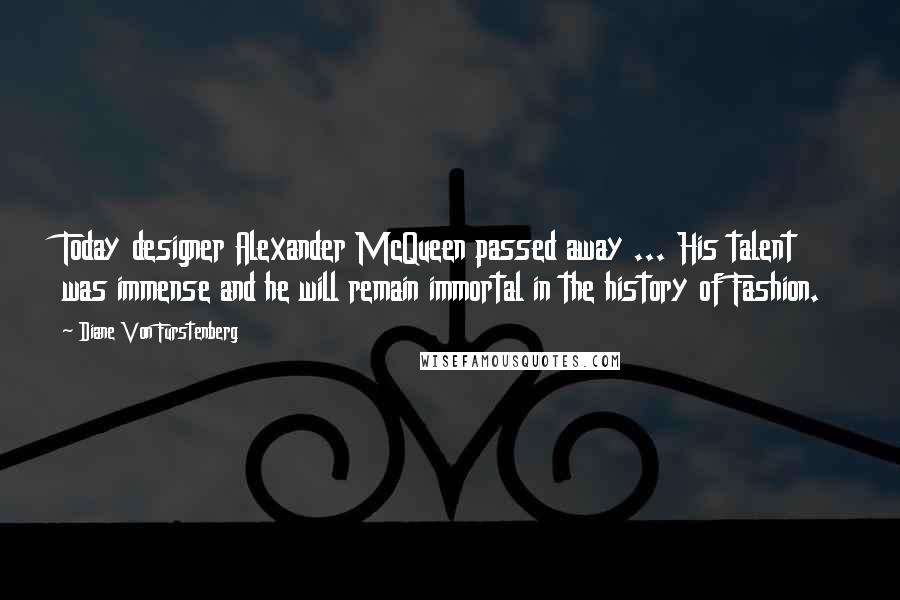 Diane Von Furstenberg quotes: Today designer Alexander McQueen passed away ... His talent was immense and he will remain immortal in the history of Fashion.