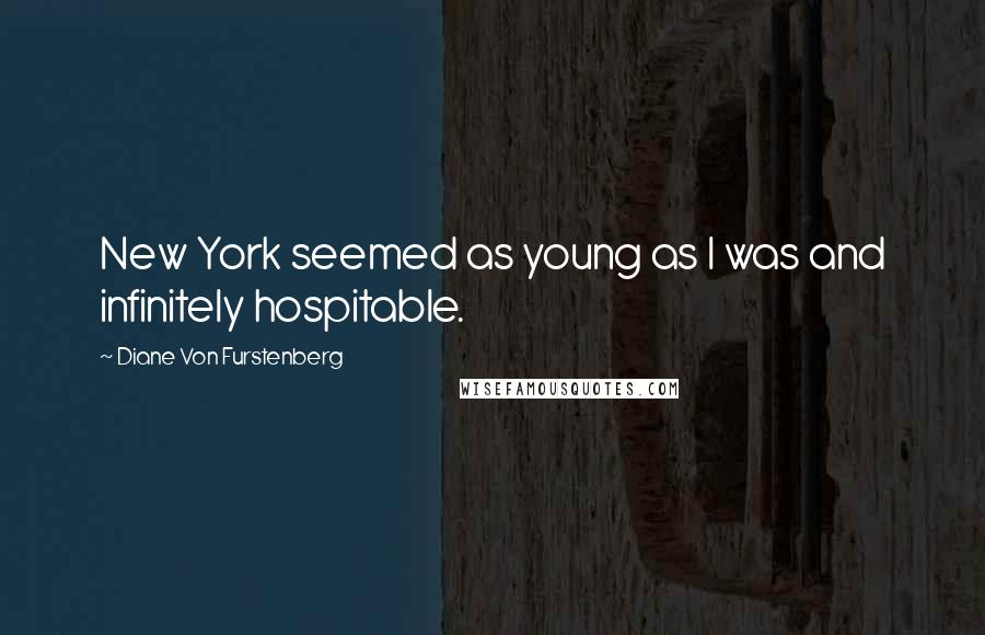 Diane Von Furstenberg quotes: New York seemed as young as I was and infinitely hospitable.