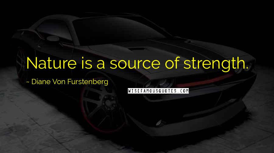 Diane Von Furstenberg quotes: Nature is a source of strength.
