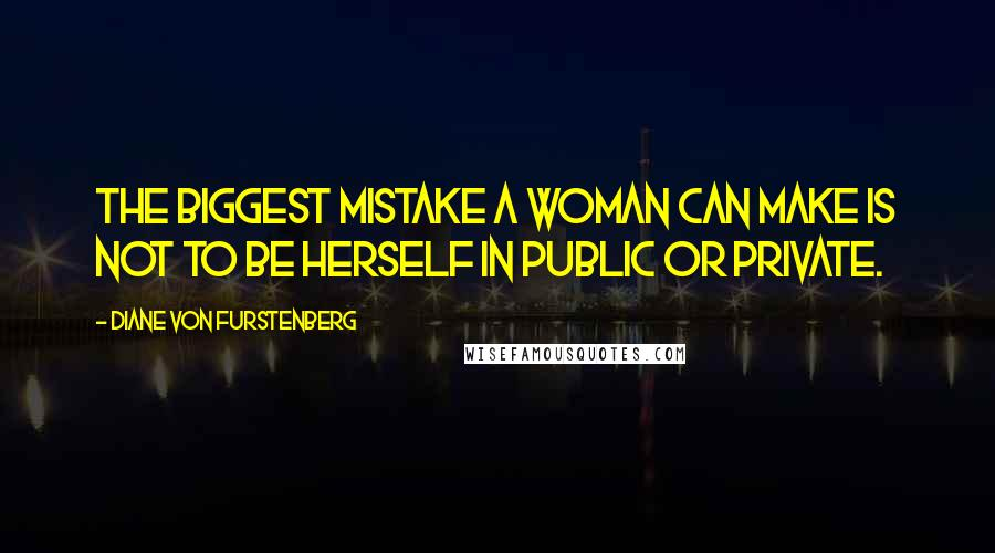 Diane Von Furstenberg quotes: The biggest mistake a woman can make is not to be herself in public or private.