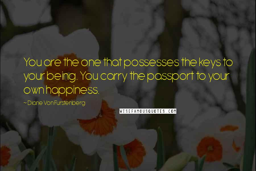 Diane Von Furstenberg quotes: You are the one that possesses the keys to your being. You carry the passport to your own happiness.