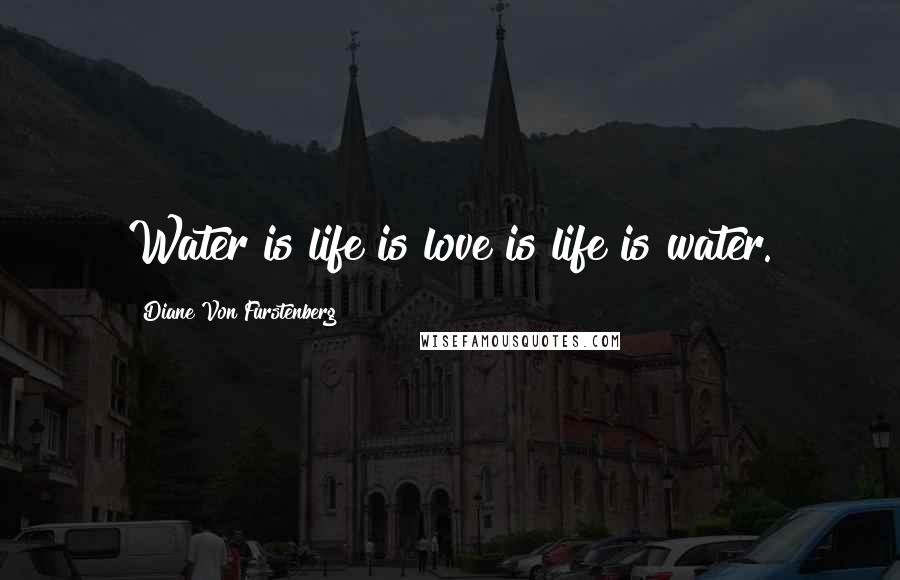 Diane Von Furstenberg quotes: Water is life is love is life is water.
