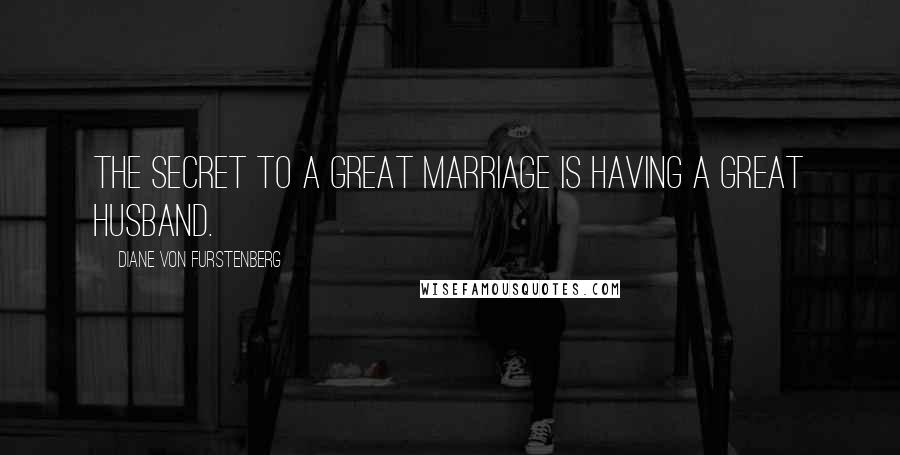 Diane Von Furstenberg quotes: The secret to a great marriage is having a great husband.
