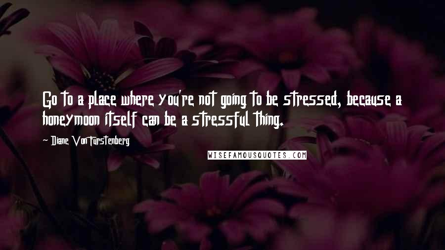 Diane Von Furstenberg quotes: Go to a place where you're not going to be stressed, because a honeymoon itself can be a stressful thing.
