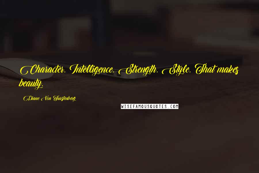 Diane Von Furstenberg quotes: Character. Intelligence. Strength. Style. That makes beauty.