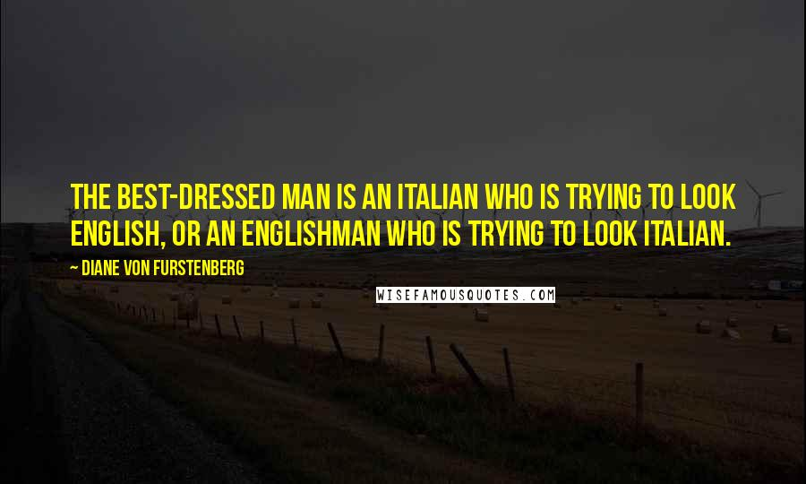 Diane Von Furstenberg quotes: The best-dressed man is an Italian who is trying to look English, or an Englishman who is trying to look Italian.