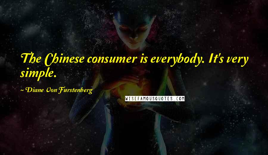 Diane Von Furstenberg quotes: The Chinese consumer is everybody. It's very simple.