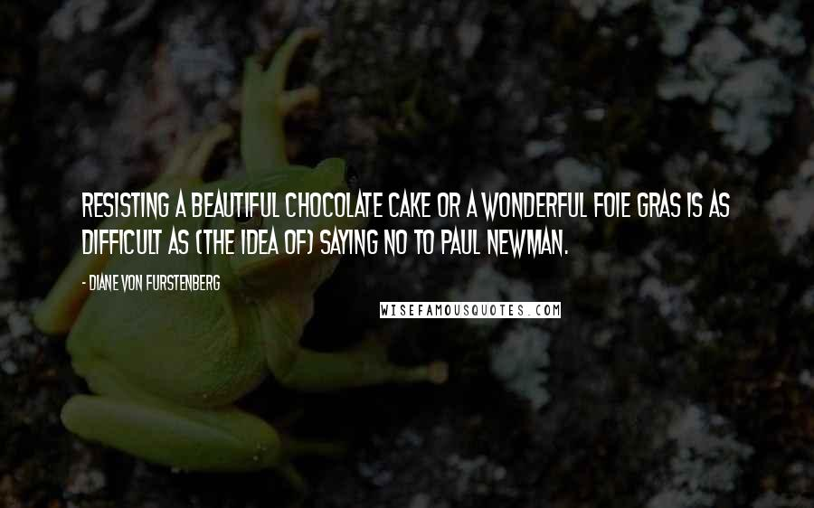 Diane Von Furstenberg quotes: Resisting a beautiful chocolate cake or a wonderful foie gras is as difficult as (the idea of) saying no to Paul Newman.