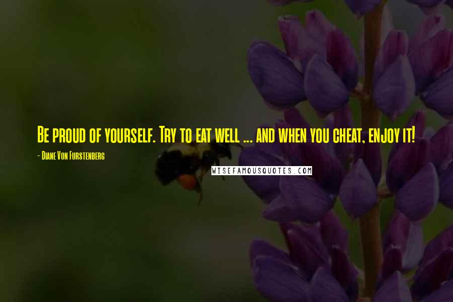 Diane Von Furstenberg quotes: Be proud of yourself. Try to eat well ... and when you cheat, enjoy it!