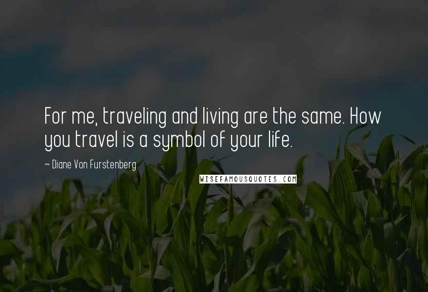 Diane Von Furstenberg quotes: For me, traveling and living are the same. How you travel is a symbol of your life.