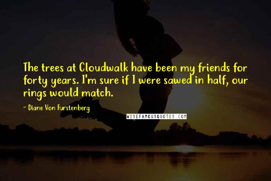 Diane Von Furstenberg quotes: The trees at Cloudwalk have been my friends for forty years. I'm sure if I were sawed in half, our rings would match.