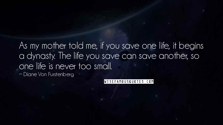 Diane Von Furstenberg quotes: As my mother told me, if you save one life, it begins a dynasty. The life you save can save another, so one life is never too small.