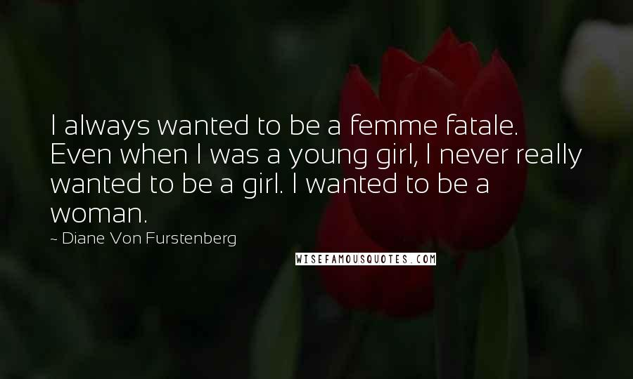 Diane Von Furstenberg quotes: I always wanted to be a femme fatale. Even when I was a young girl, I never really wanted to be a girl. I wanted to be a woman.