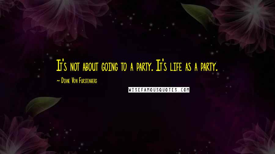 Diane Von Furstenberg quotes: It's not about going to a party. It's life as a party.
