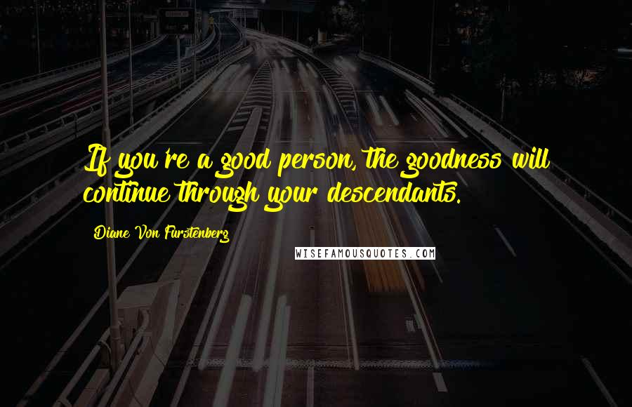 Diane Von Furstenberg quotes: If you're a good person, the goodness will continue through your descendants.