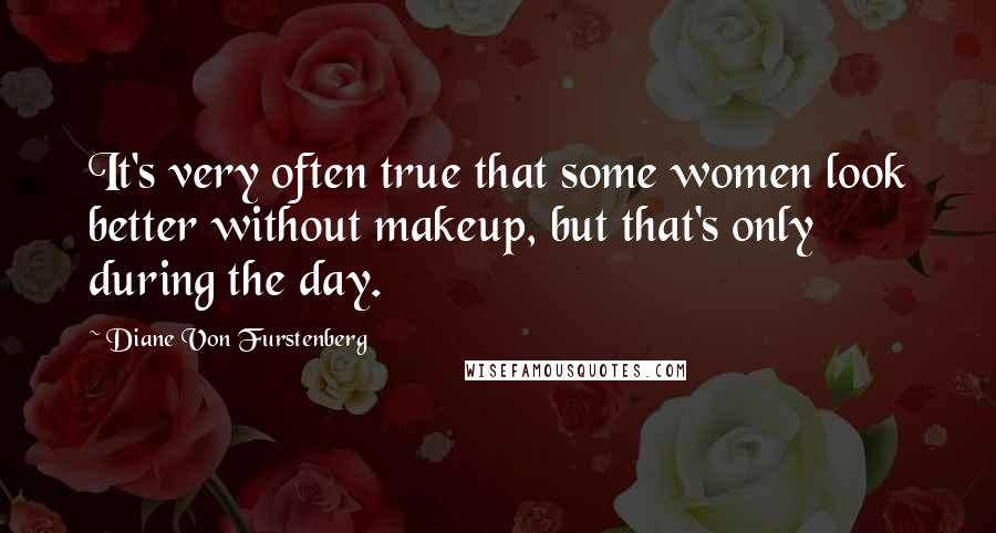 Diane Von Furstenberg quotes: It's very often true that some women look better without makeup, but that's only during the day.