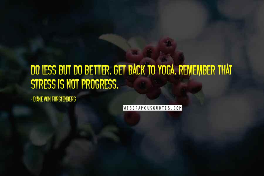 Diane Von Furstenberg quotes: Do less but do better. Get back to yoga. Remember that stress is not progress.
