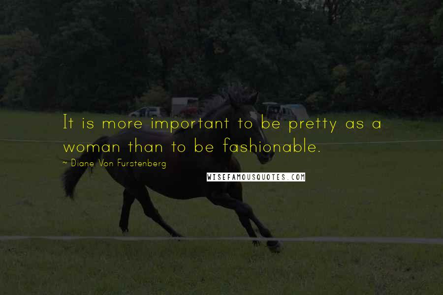 Diane Von Furstenberg quotes: It is more important to be pretty as a woman than to be fashionable.