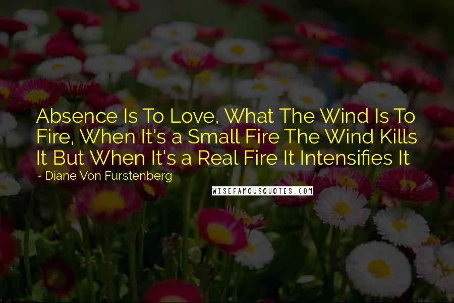Diane Von Furstenberg quotes: Absence Is To Love, What The Wind Is To Fire, When It's a Small Fire The Wind Kills It But When It's a Real Fire It Intensifies It