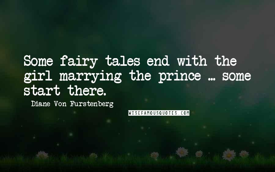 Diane Von Furstenberg quotes: Some fairy tales end with the girl marrying the prince ... some start there.