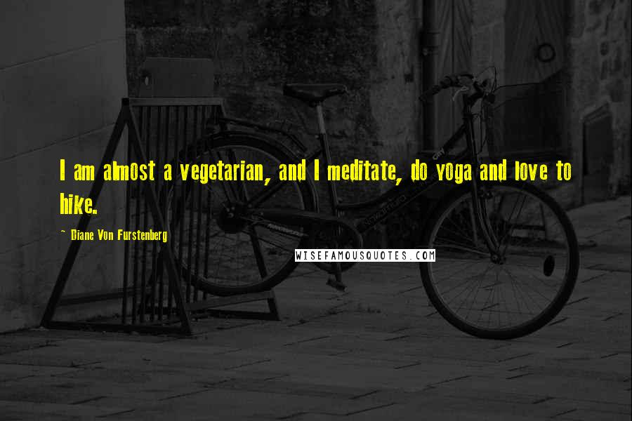 Diane Von Furstenberg quotes: I am almost a vegetarian, and I meditate, do yoga and love to hike.