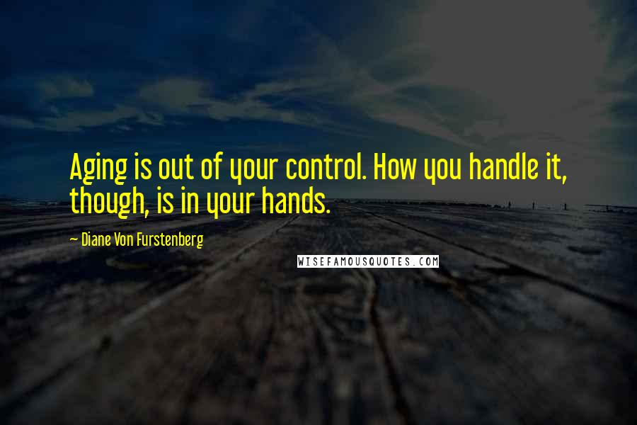 Diane Von Furstenberg quotes: Aging is out of your control. How you handle it, though, is in your hands.