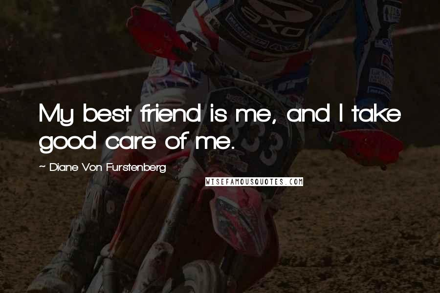Diane Von Furstenberg quotes: My best friend is me, and I take good care of me.