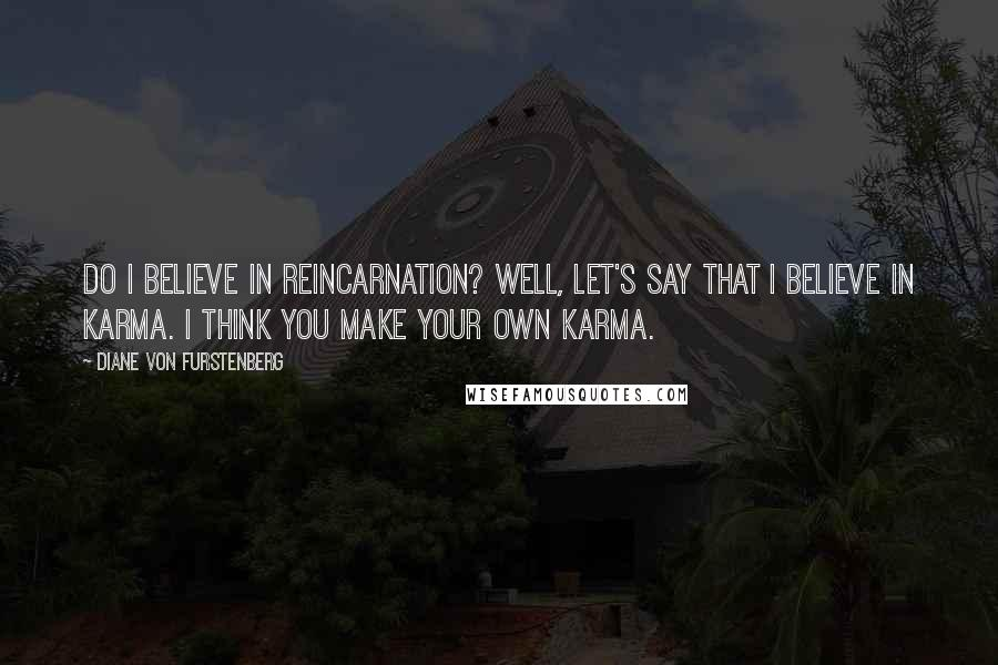Diane Von Furstenberg quotes: Do I believe in reincarnation? Well, let's say that I believe in karma. I think you make your own karma.