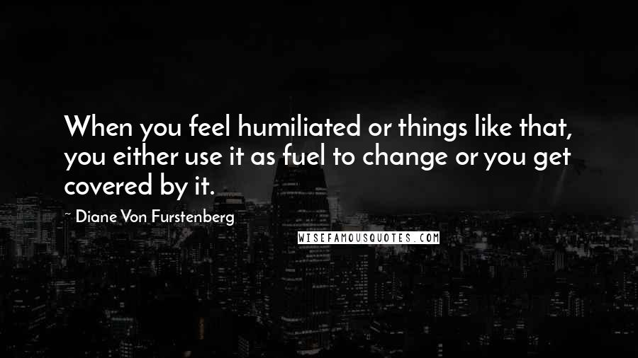 Diane Von Furstenberg quotes: When you feel humiliated or things like that, you either use it as fuel to change or you get covered by it.