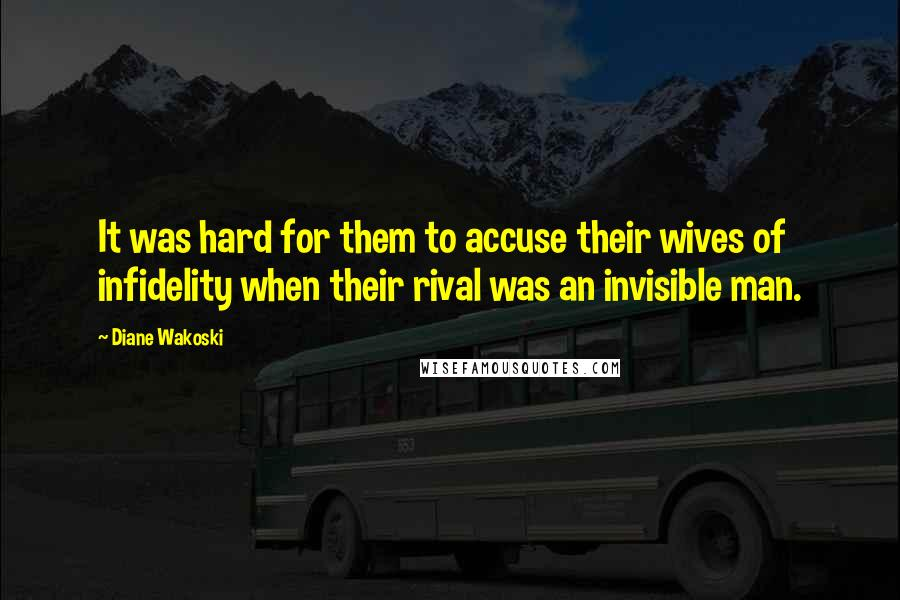 Diane Wakoski quotes: It was hard for them to accuse their wives of infidelity when their rival was an invisible man.