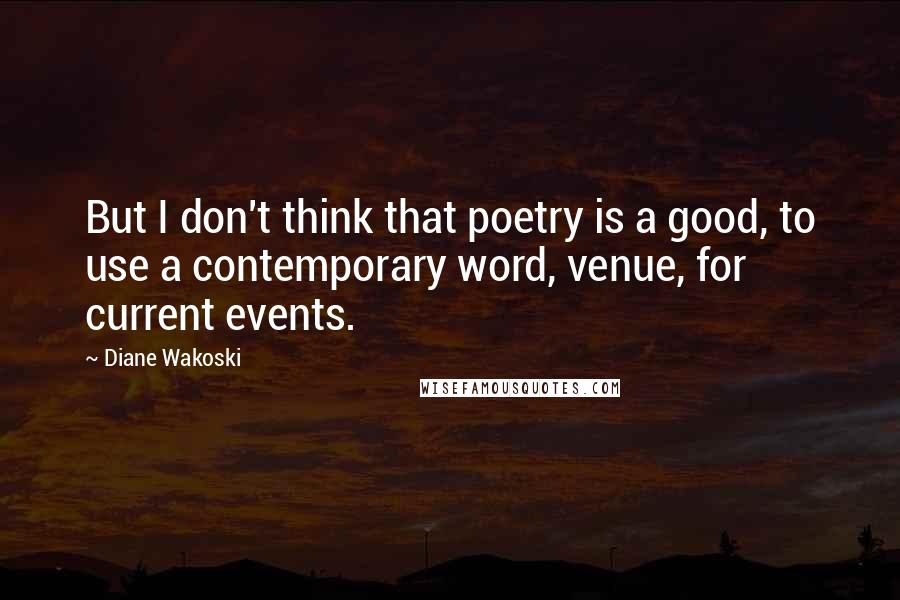 Diane Wakoski quotes: But I don't think that poetry is a good, to use a contemporary word, venue, for current events.