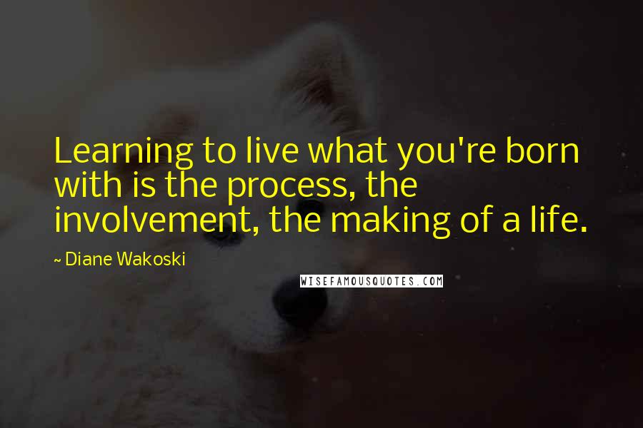 Diane Wakoski quotes: Learning to live what you're born with is the process, the involvement, the making of a life.