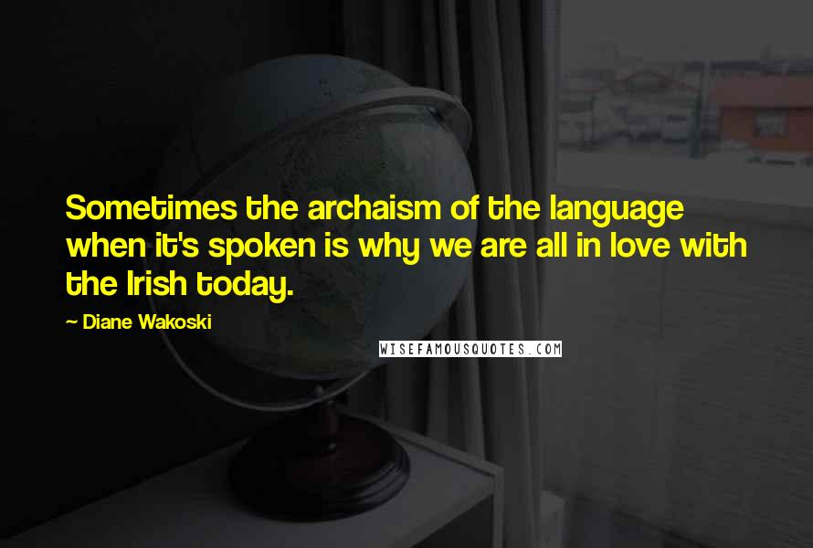Diane Wakoski quotes: Sometimes the archaism of the language when it's spoken is why we are all in love with the Irish today.