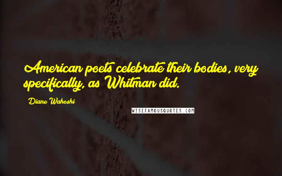 Diane Wakoski quotes: American poets celebrate their bodies, very specifically, as Whitman did.