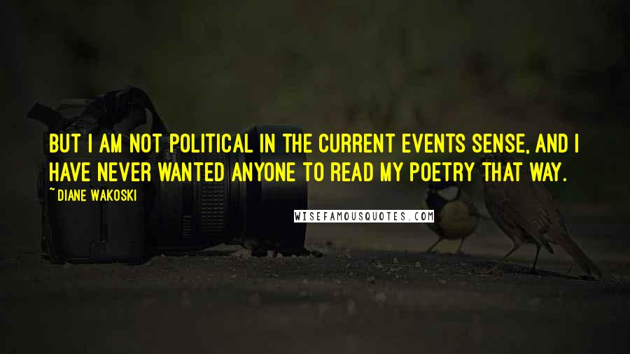 Diane Wakoski quotes: But I am not political in the current events sense, and I have never wanted anyone to read my poetry that way.