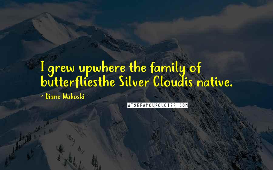Diane Wakoski quotes: I grew upwhere the family of butterfliesthe Silver Cloudis native.