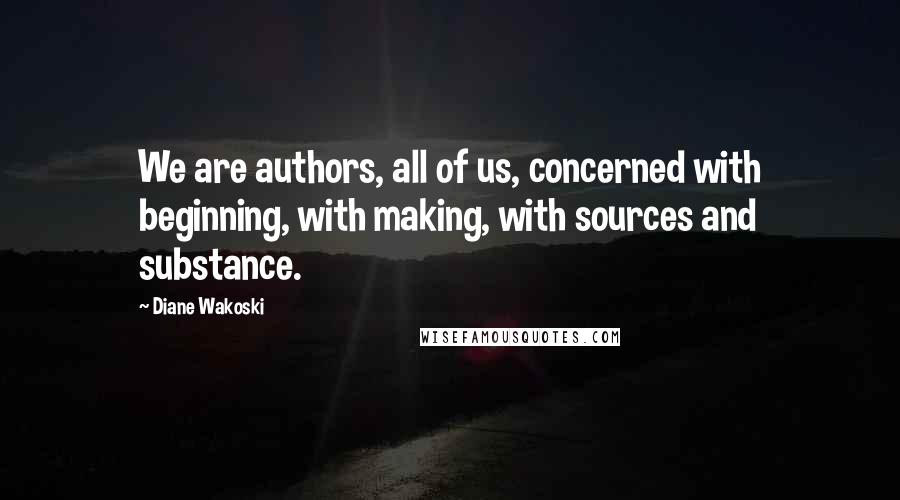 Diane Wakoski quotes: We are authors, all of us, concerned with beginning, with making, with sources and substance.