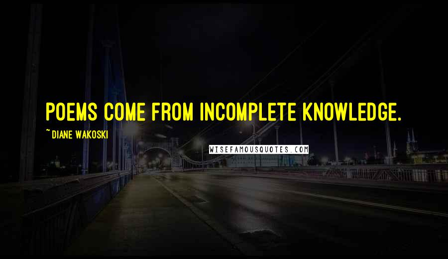 Diane Wakoski quotes: Poems come from incomplete knowledge.