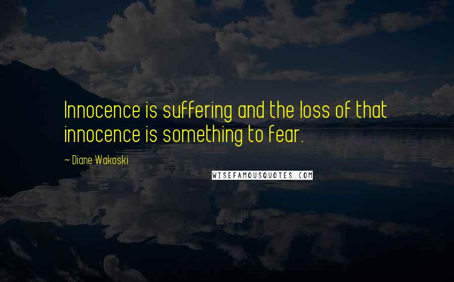 Diane Wakoski quotes: Innocence is suffering and the loss of that innocence is something to fear.