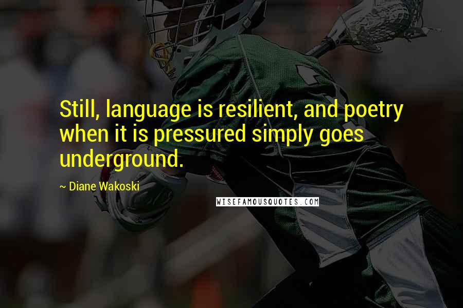 Diane Wakoski quotes: Still, language is resilient, and poetry when it is pressured simply goes underground.