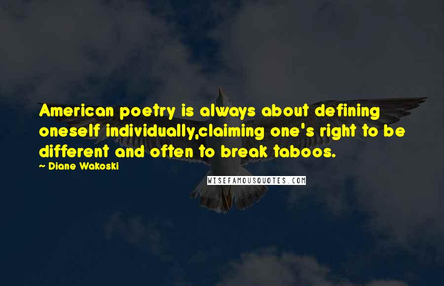 Diane Wakoski quotes: American poetry is always about defining oneself individually,claiming one's right to be different and often to break taboos.
