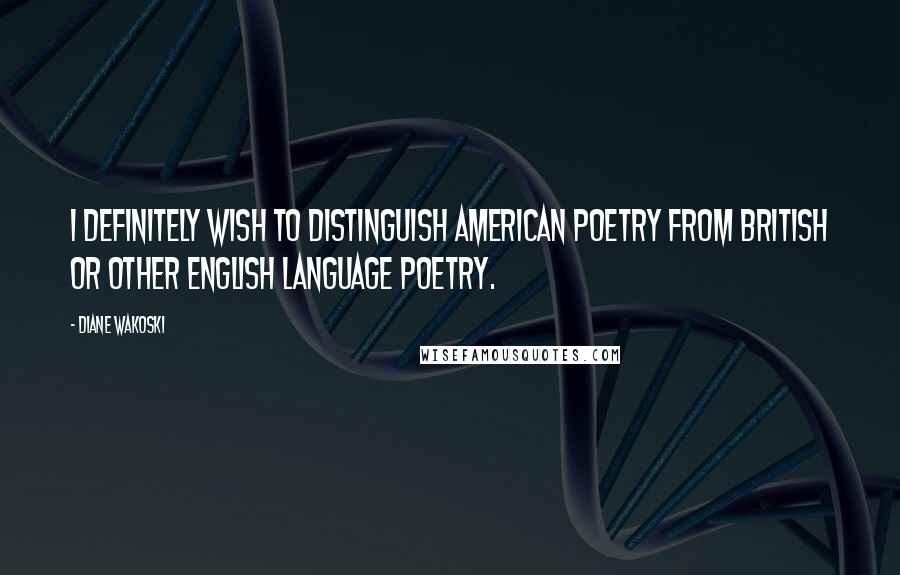 Diane Wakoski quotes: I definitely wish to distinguish American poetry from British or other English language poetry.